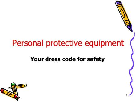 1 Personal protective equipment Your dress code for safety.