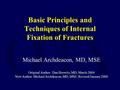 Basic Principles and Techniques of Internal Fixation of Fractures Michael Archdeacon, MD, MSE Original Author: Dan Horwitz, MD; March 2004 New Author: