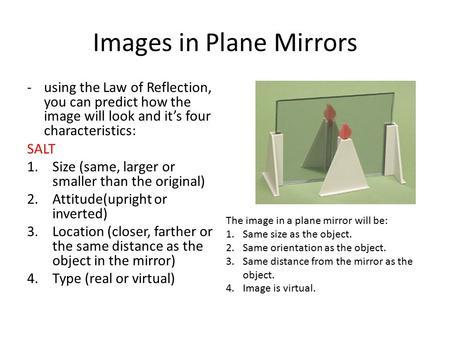 Images in Plane Mirrors -using the Law of Reflection, you can predict how the image will look and it's four characteristics: SALT 1.Size (same, larger.