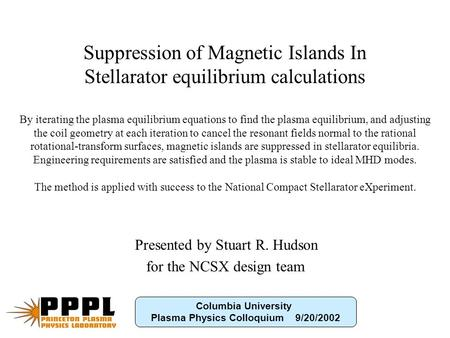 TITLE Presented by Stuart R. Hudson for the NCSX design team Suppression of Magnetic Islands In Stellarator equilibrium calculations By iterating the plasma.