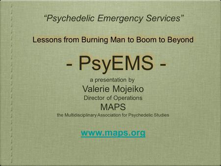 "- PsyEMS - ""Psychedelic Emergency Services"" a presentation by Valerie Mojeiko Director of Operations MAPS the Multidisciplinary Association for Psychedelic."