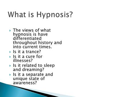  The views of what hypnosis is have differentiated throughout history and into current times.  Is it a trance?  Is it a cure for illnesses?  Is it.