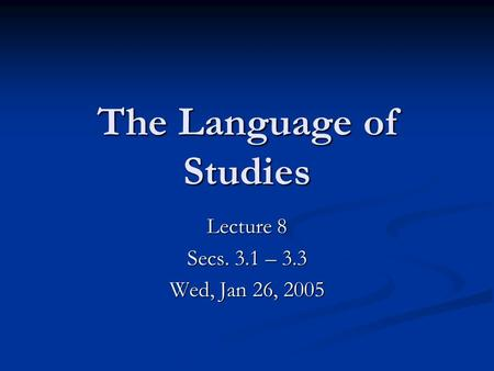 The Language of Studies Lecture 8 Secs. 3.1 – 3.3 Wed, Jan 26, 2005.
