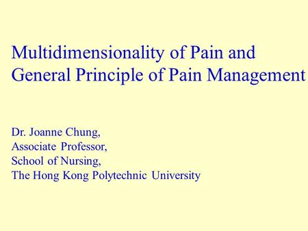 Multidimensionality of Pain and General Principle of Pain Management Dr. Joanne Chung, Associate Professor, School of Nursing, The Hong Kong Polytechnic.