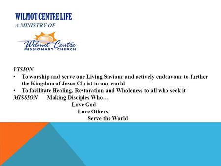 WILMOT CENTRE LIFE A MINISTRY OF VISION To worship and serve our Living Saviour and actively endeavour to further the Kingdom of Jesus Christ in our world.