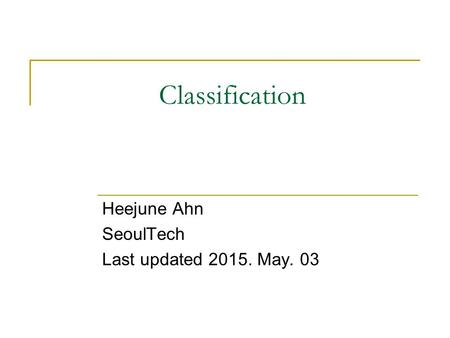 Classification Heejune Ahn SeoulTech Last updated 2015. May. 03.