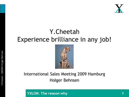 BI 29.08.03 YXLON. The reason why Y.Cheetah – ISM2009 Holger Behnsen 1 Y.Cheetah Experience brilliance in any job! International Sales Meeting 2009 Hamburg.