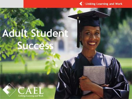 Adult Student Success Linking Learning and Work. CAEL's Overarching Goal: Meaningful Learning, Credentials, and Work for Every Adult For more than 40.