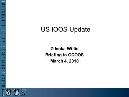 Zdenka Willis Briefing to GCOOS March 4, 2010 US IOOS Update.