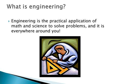  Engineering is the practical application of math and science to solve problems, and it is everywhere around you!