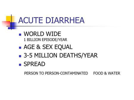ACUTE DIARRHEA WORLD WIDE 1 BILLION EPISODE/YEAR AGE & SEX EQUAL 3-5 MILLION DEATHS/YEAR SPREAD PERSON TO PERSON-CONTAMINATED FOOD & WATER.