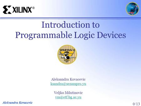 0/13 Introduction to Programmable Logic Devices Aleksandra Kovacevic Veljko Milutinovic