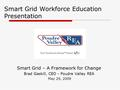Smart Grid Workforce Education Presentation Smart Grid – A Framework for Change Brad Gaskill, CEO - Poudre Valley REA May 29, 2009.