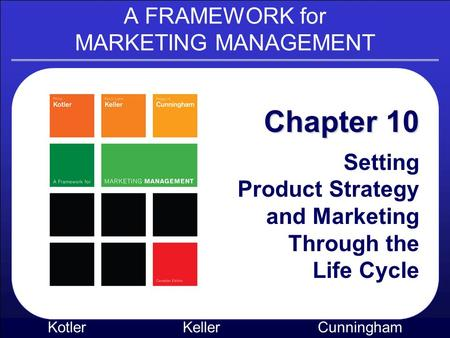 A FRAMEWORK for MARKETING MANAGEMENT Kotler KellerCunningham Chapter 10 Setting Product Strategy and Marketing Through the Life Cycle.