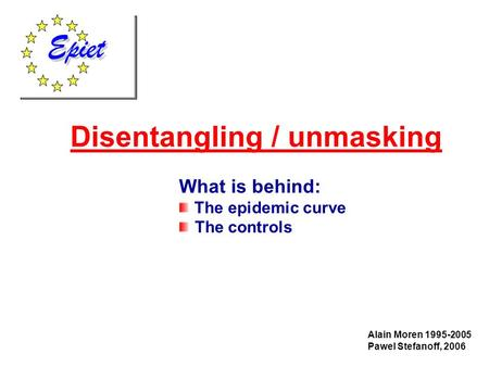 Disentangling / unmasking Alain Moren 1995-2005 Pawel Stefanoff, 2006 What is behind: The epidemic curve The controls.