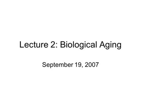 Lecture 2: Biological Aging September 19, 2007. Outline for Today How do various systems change with age? Video: Stealing Time: The New Science of Aging-