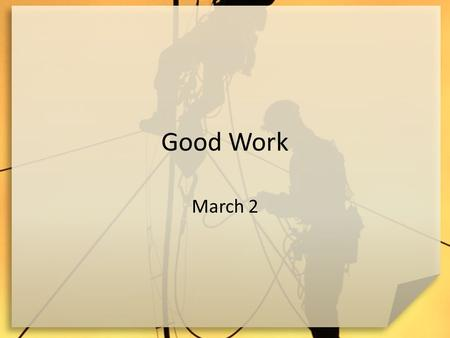Good Work March 2. Remember when … What might a person like or dislike about their first real job? Despite our view of work as drudgery we want to see.
