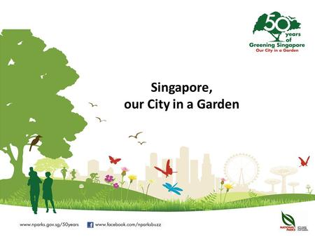 Singapore, our City in a Garden. Commemorating 50 Years of Greening Singapore The year 2013 marks 50 years of greening for Singapore. The City in a Garden.