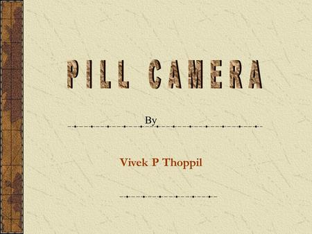 Vivek P Thoppil By. CONTENTS Introduction to Capsule Camera Conventional Method Description Components of Capsule Camera Inside a Capsule Capsule Camera.