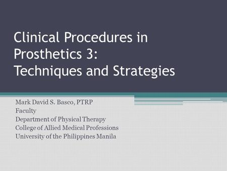 Clinical Procedures in Prosthetics 3: Techniques and Strategies Mark David S. Basco, PTRP Faculty Department of Physical Therapy College of Allied Medical.