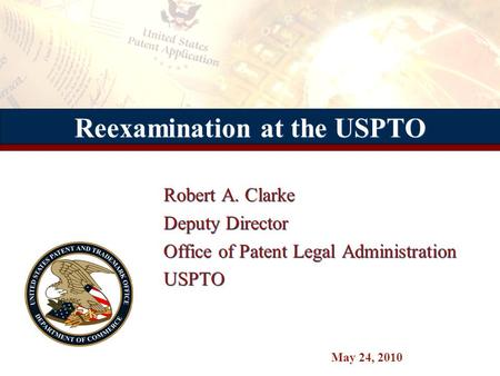 Reexamination at the USPTO Robert A. Clarke Deputy Director Office of Patent Legal Administration USPTO Robert A. Clarke Deputy Director Office of Patent.