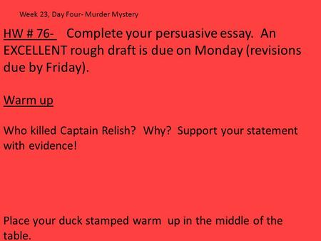 HW # 76- Complete your persuasive essay. An EXCELLENT rough draft is due on Monday (revisions due by Friday). Warm up Who killed Captain Relish? Why? Support.