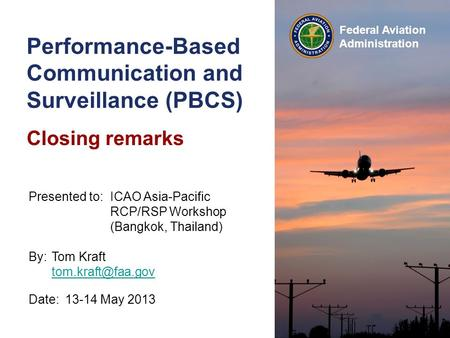 Federal Aviation Administration Performance-Based Communication and Surveillance (PBCS) Closing remarks Date:13-14 May 2013 Presented to:ICAO Asia-Pacific.
