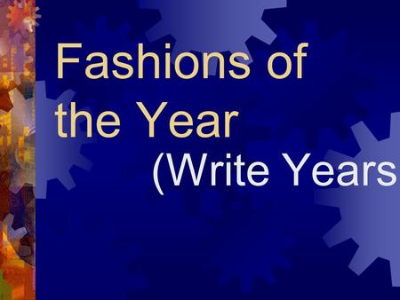 Fashions of the Year (Write Years). What historical moments occurred?  Write significant events that occurred during your time period.  If it is in.