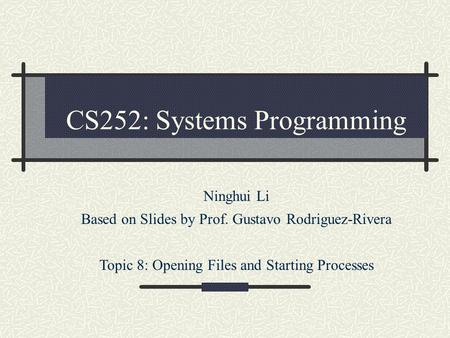 CS252: Systems Programming Ninghui Li Based on Slides by Prof. Gustavo Rodriguez-Rivera Topic 8: Opening Files and Starting Processes.