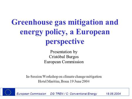 European Commission DG TREN / C: Conventional Energy 18.06.2004 Greenhouse gas mitigation and energy policy, a European perspective Presentation by Cristóbal.