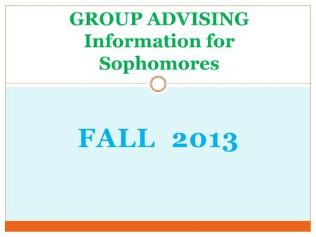 FALL 2013 GROUP ADVISING Information for Sophomores.