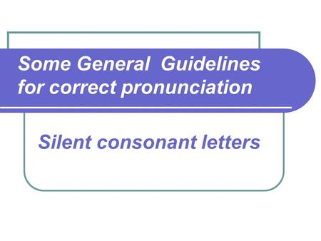 Some General Guidelines for correct pronunciation Silent consonant letters.