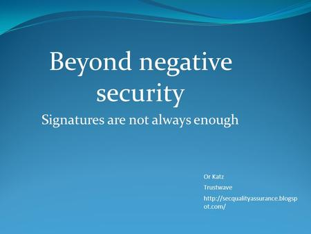 Beyond negative security Signatures are not always enough Or Katz Trustwave  ot.com/