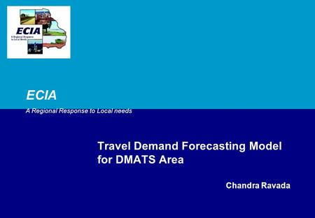 ECIA A Regional Response to Local needs Travel Demand Forecasting Model for DMATS Area Chandra Ravada.