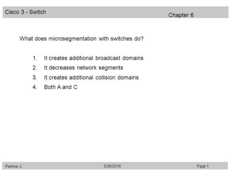 Cisco 3 - Switch Perrine. J Page 15/26/2016 Chapter 6 What does microsegmentation with switches do? 1.It creates additional broadcast domains 2.It decreases.