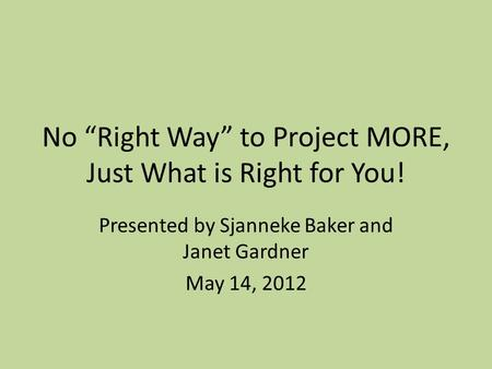 "No ""Right Way"" to Project MORE, Just What is Right for You! Presented by Sjanneke Baker and Janet Gardner May 14, 2012."