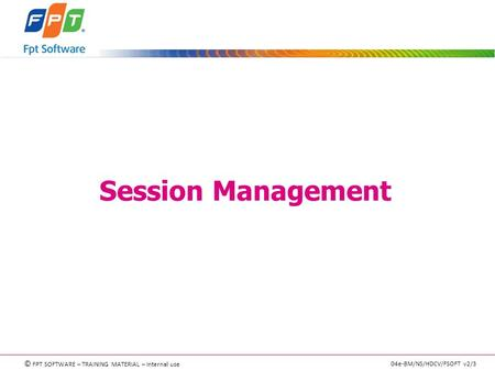 © FPT SOFTWARE – TRAINING MATERIAL – Internal use 04e-BM/NS/HDCV/FSOFT v2/3 Session Management.
