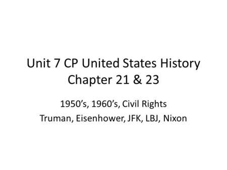 Unit 7 CP United States History Chapter 21 & 23 1950's, 1960's, Civil Rights Truman, Eisenhower, JFK, LBJ, Nixon.
