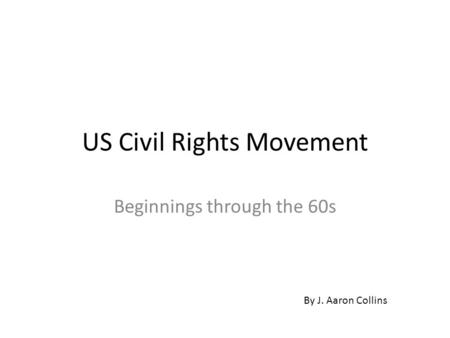 US Civil Rights Movement Beginnings through the 60s By J. Aaron Collins.