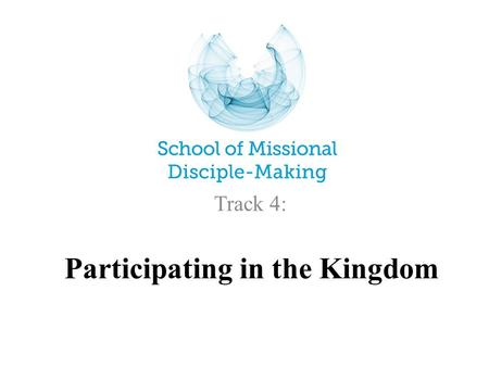 Participating in the Kingdom Track 4:. Participating in the Kingdom of God GROWING DISCIPLE-MAKING DISCIPLES THE CONTEXT FOR JESUS MAKING DISCIPLES: …