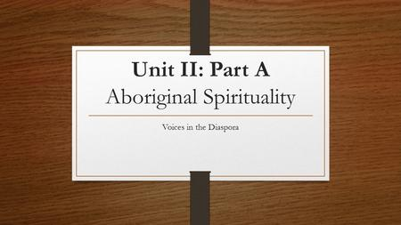 Unit II: Part A Aboriginal Spirituality Voices in the Diaspora.