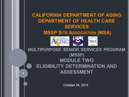 CALIFORNIA DEPARTMENT OF AGING DEPARTMENT OF HEALTH CARE SERVICES MSSP S ITE A SSOCIATION (MSA) MULTIPURPOSE SENIOR SERVICES PROGRAM (MSSP) MODULE TWO.