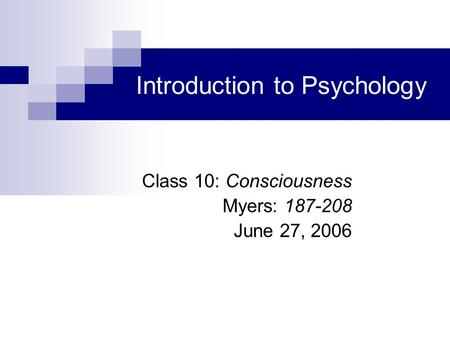 Introduction to Psychology Class 10: Consciousness Myers: 187-208 June 27, 2006.