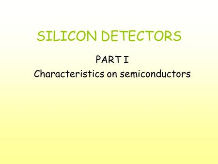 SILICON DETECTORS PART I Characteristics on semiconductors.
