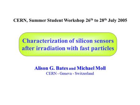 Characterization of silicon sensors after irradiation with fast particles Alison G. Bates and Michael Moll CERN - Geneva - Switzerland CERN, Summer Student.