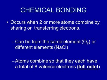 CHEMICAL BONDING Occurs when 2 or more atoms combine by sharing or transferring electrons. –Can be from the same element (O 2 ) or different elements (NaCl)