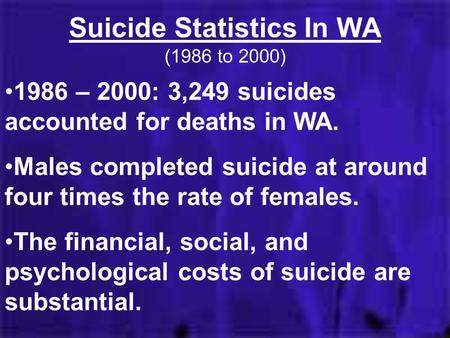 Suicide Statistics In WA (1986 to 2000) 1986 – 2000: 3,249 suicides accounted for deaths in WA. Males completed suicide at around four times the rate of.