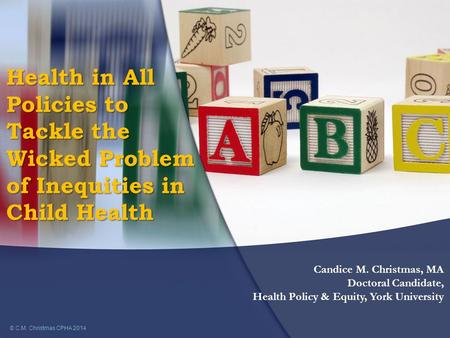 Health in All Policies to Tackle the Wicked Problem of Inequities in Child Health © C.M. Christmas CPHA 2014 Candice M. Christmas, MA Doctoral Candidate,