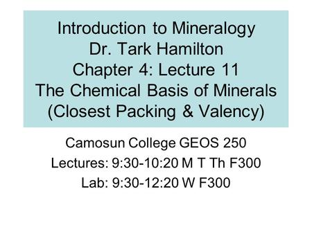 Introduction to Mineralogy Dr. Tark Hamilton Chapter 4: Lecture 11 The Chemical Basis of Minerals (Closest Packing & Valency) Camosun College GEOS 250.