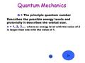 Quantum Mechanics n n = The principle quantum number Describes the possible energy levels and pictorially it describes the orbital size. n = 1, 2, 3….
